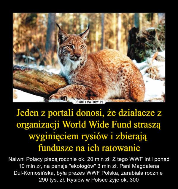 """Jeden z portali donosi, że działacze z organizacji World Wide Fund straszą wyginięciem rysiów i zbierają fundusze na ich ratowanie – Naiwni Polacy płacą rocznie ok. 20 mln zł. Z tego WWF Int'l ponad 10 mln zł, na pensje """"ekologów"""" 3 mln zł. Pani Magdalena Dul-Komosińska, była prezes WWF Polska, zarabiała rocznie 290 tys. zł. Rysiów w Polsce żyje ok. 300"""