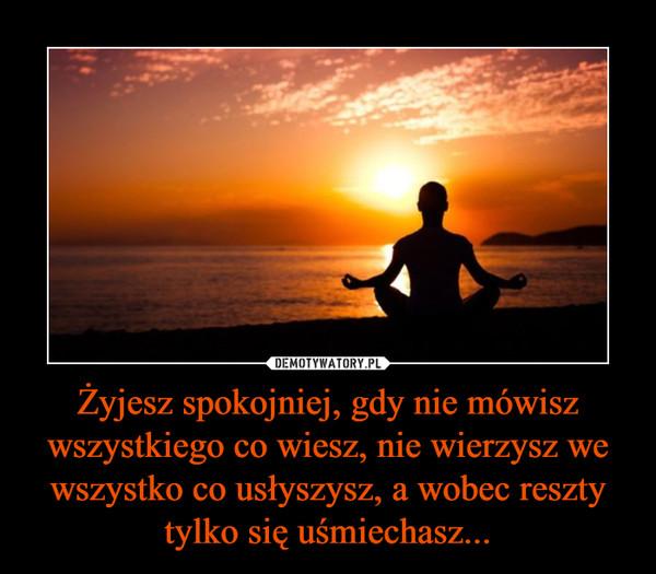 Żyjesz spokojniej, gdy nie mówisz wszystkiego co wiesz, nie wierzysz we wszystko co usłyszysz, a wobec reszty tylko się uśmiechasz... –