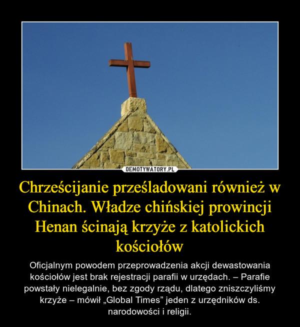 """Chrześcijanie prześladowani również w Chinach. Władze chińskiej prowincji Henan ścinają krzyże z katolickich kościołów – Oficjalnym powodem przeprowadzenia akcji dewastowania kościołów jest brak rejestracji parafii w urzędach. – Parafie powstały nielegalnie, bez zgody rządu, dlatego zniszczyliśmy krzyże – mówił """"Global Times"""" jeden z urzędników ds. narodowości i religii."""