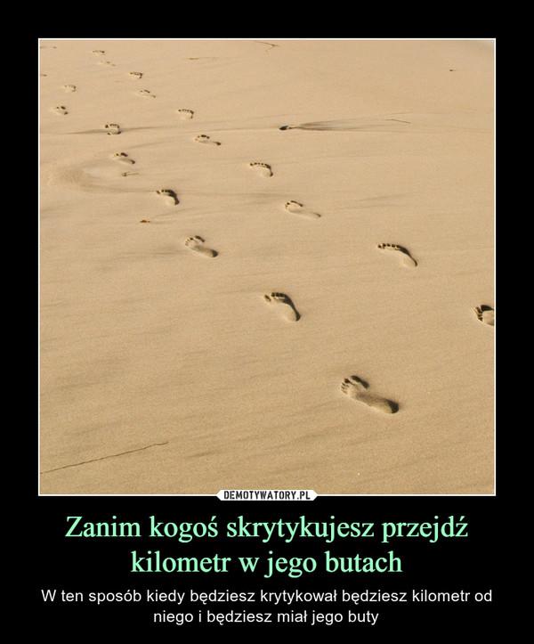 Zanim kogoś skrytykujesz przejdź kilometr w jego butach – W ten sposób kiedy będziesz krytykował będziesz kilometr od niego i będziesz miał jego buty