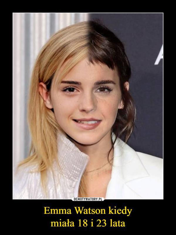 Emma Watson kiedymiała 18 i 23 lata –