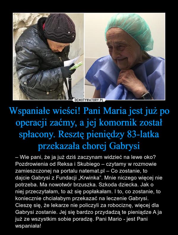 """Wspaniałe wieści! Pani Maria jest już po operacji zaćmy, a jej komornik został spłacony. Resztę pieniędzy 83-latka przekazała chorej Gabrysi – – Wie pani, że ja już dziś zaczynam widzieć na lewe oko? Pozdrowienia od Reksa i Skubiego – czytamy w rozmowie zamieszczonej na portalu natemat.pl – Co zostanie, to dajcie Gabrysi z Fundacji """"Krwinka"""". Mnie niczego więcej nie potrzeba. Ma nowotwór brzuszka. Szkoda dziecka. Jak o niej przeczytałam, to aż się popłakałam. I to, co zostanie, to koniecznie chciałabym przekazać na leczenie Gabrysi. Cieszę się, że lekarze nie policzyli za robociznę, więcej dla Gabrysi zostanie. Jej się bardzo przydadzą te pieniądze A ja już ze wszystkim sobie poradzę. Pani Mario - jest Pani wspaniała!"""