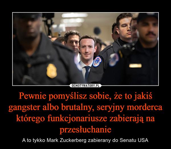 Pewnie pomyślisz sobie, że to jakiś gangster albo brutalny, seryjny morderca którego funkcjonariusze zabierają na przesłuchanie – A to tykko Mark Zuckerberg zabierany do Senatu USA
