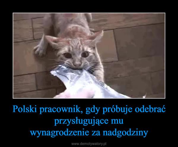 Polski pracownik, gdy próbuje odebrać przysługujące muwynagrodzenie za nadgodziny –