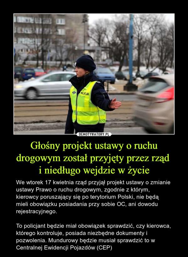 Głośny projekt ustawy o ruchu drogowym został przyjęty przez rząd i niedługo wejdzie w życie – We wtorek 17 kwietnia rząd przyjął projekt ustawy o zmianie ustawy Prawo o ruchu drogowym, zgodnie z którym, kierowcy poruszający się po terytorium Polski, nie będą mieli obowiązku posiadania przy sobie OC, ani dowodu rejestracyjnego.To policjant będzie miał obowiązek sprawdzić, czy kierowca, którego kontroluje, posiada niezbędne dokumenty i pozwolenia. Mundurowy będzie musiał sprawdzić to w Centralnej Ewidencji Pojazdów (CEP)