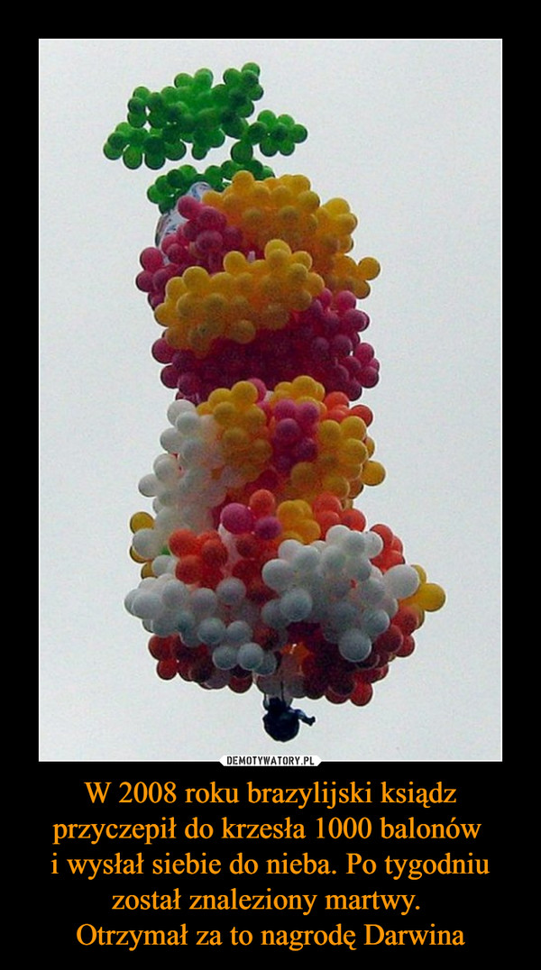 W 2008 roku brazylijski ksiądz przyczepił do krzesła 1000 balonów i wysłał siebie do nieba. Po tygodniu został znaleziony martwy. Otrzymał za to nagrodę Darwina –