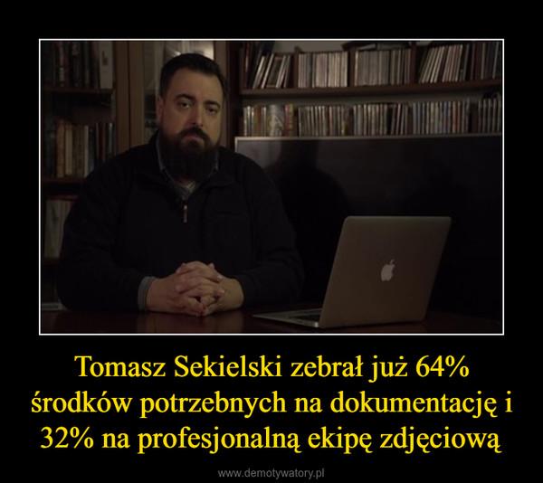 Tomasz Sekielski zebrał już 64% środków potrzebnych na dokumentację i 32% na profesjonalną ekipę zdjęciową –