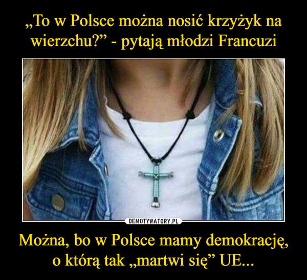 """Można, bo w Polsce mamy demokrację, o którą tak """"martwi się"""" UE... –"""