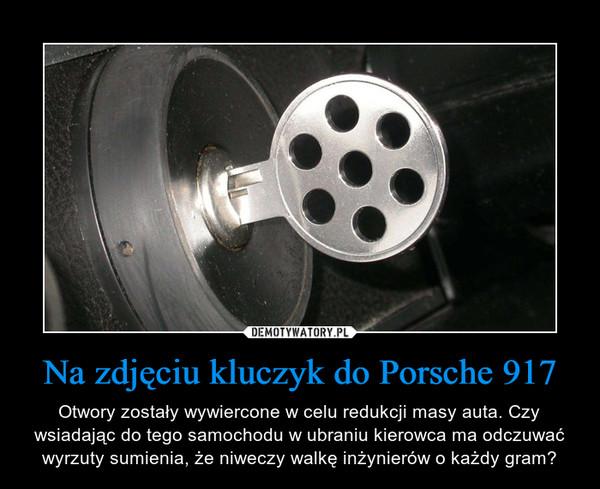 Na zdjęciu kluczyk do Porsche 917 – Otwory zostały wywiercone w celu redukcji masy auta. Czy wsiadając do tego samochodu w ubraniu kierowca ma odczuwać wyrzuty sumienia, że niweczy walkę inżynierów o każdy gram?