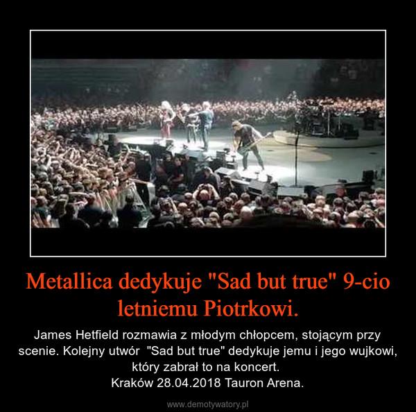 """Metallica dedykuje """"Sad but true"""" 9-cio letniemu Piotrkowi. – James Hetfield rozmawia z młodym chłopcem, stojącym przy scenie. Kolejny utwór  """"Sad but true"""" dedykuje jemu i jego wujkowi, który zabrał to na koncert. Kraków 28.04.2018 Tauron Arena."""