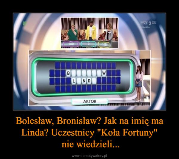 """Bolesław, Bronisław? Jak na imię ma Linda? Uczestnicy """"Koła Fortuny"""" nie wiedzieli... –"""