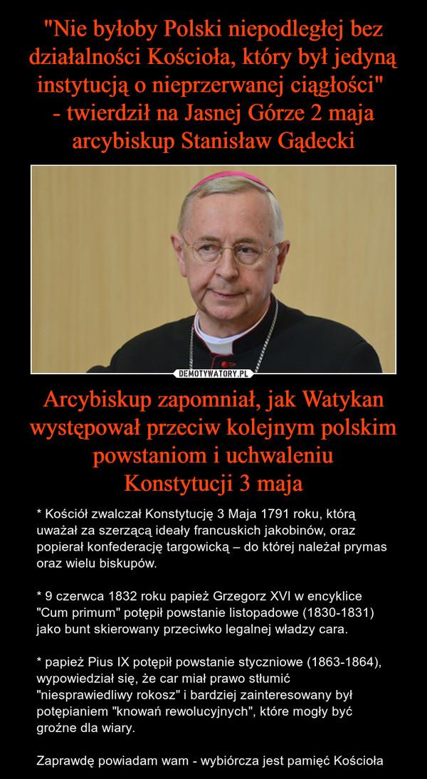 """Arcybiskup zapomniał, jak Watykan występował przeciw kolejnym polskim powstaniom i uchwaleniuKonstytucji 3 maja – * Kościół zwalczał Konstytucję 3 Maja 1791 roku, którą uważał za szerzącą ideały francuskich jakobinów, oraz popierał konfederację targowicką – do której należał prymas oraz wielu biskupów. * 9 czerwca 1832 roku papież Grzegorz XVI w encyklice """"Cum primum"""" potępił powstanie listopadowe (1830-1831) jako bunt skierowany przeciwko legalnej władzy cara. * papież Pius IX potępił powstanie styczniowe (1863-1864), wypowiedział się, że car miał prawo stłumić """"niesprawiedliwy rokosz"""" i bardziej zainteresowany był potępianiem """"knowań rewolucyjnych"""", które mogły być groźne dla wiary.Zaprawdę powiadam wam - wybiórcza jest pamięć Kościoła"""