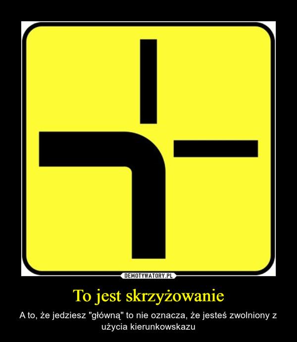 """To jest skrzyżowanie – A to, że jedziesz """"główną"""" to nie oznacza, że jesteś zwolniony z użycia kierunkowskazu"""