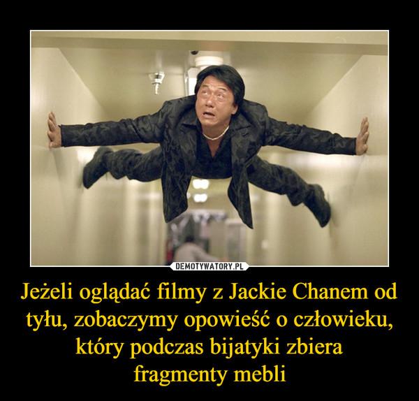 Jeżeli oglądać filmy z Jackie Chanem od tyłu, zobaczymy opowieść o człowieku, który podczas bijatyki zbierafragmenty mebli –