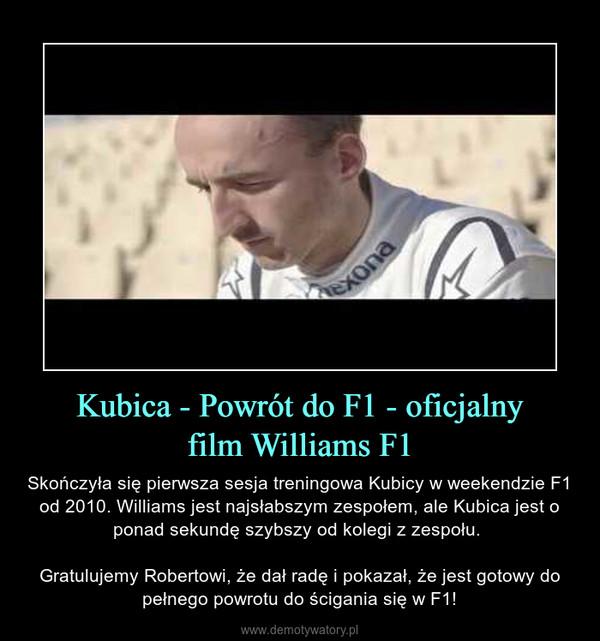 Kubica - Powrót do F1 - oficjalnyfilm Williams F1 – Skończyła się pierwsza sesja treningowa Kubicy w weekendzie F1 od 2010. Williams jest najsłabszym zespołem, ale Kubica jest o ponad sekundę szybszy od kolegi z zespołu. Gratulujemy Robertowi, że dał radę i pokazał, że jest gotowy do pełnego powrotu do ścigania się w F1!
