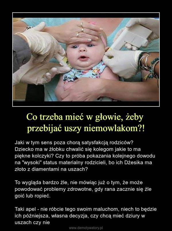 """Co trzeba mieć w głowie, żeby przebijać uszy niemowlakom?! – Jaki w tym sens poza chorą satysfakcją rodziców? Dziecko ma w żłobku chwalić się kolegom jakie to ma piękne kolczyki? Czy to próba pokazania kolejnego dowodu na """"wysoki"""" status materialny rodzicieli, bo ich Dżesika ma złoto z diamentami na uszach?To wygląda bardzo źle, nie mówiąc już o tym, że może powodować problemy zdrowotne, gdy rana zacznie się źle goić lub ropieć.Taki apel - nie róbcie tego swoim maluchom, niech to będzie ich późniejsza, własna decyzja, czy chcą mieć dziury w uszach czy nie"""
