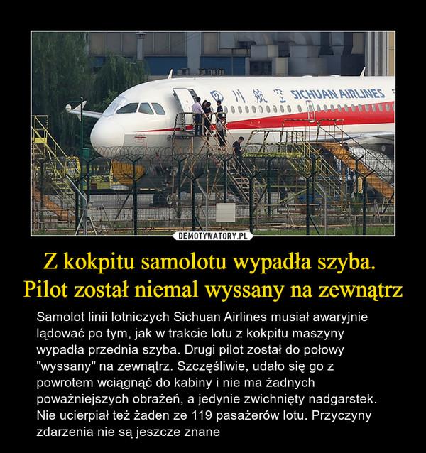 """Z kokpitu samolotu wypadła szyba. Pilot został niemal wyssany na zewnątrz – Samolot linii lotniczych Sichuan Airlines musiał awaryjnie lądować po tym, jak w trakcie lotu z kokpitu maszyny wypadła przednia szyba. Drugi pilot został do połowy """"wyssany"""" na zewnątrz. Szczęśliwie, udało się go z powrotem wciągnąć do kabiny i nie ma żadnych poważniejszych obrażeń, a jedynie zwichnięty nadgarstek. Nie ucierpiał też żaden ze 119 pasażerów lotu. Przyczyny zdarzenia nie są jeszcze znane Sichuan Airlines"""