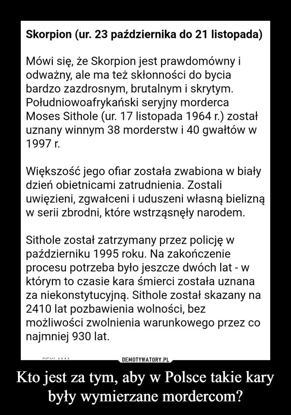 Kto jest za tym, aby w Polsce takie kary były wymierzane mordercom? –  Skorpion (ur. 23 października do 21 listopada)Mówi się, że Skorpion jest prawdomówny iodważny, ale ma też skłonności do byciabardzo zazdrosnym, brutalnym i skrytymPołudniowoafrykański seryjny mordercaMoses Sithole (ur. 17 listopada 1964 r.) zostałuznany winnym 38 morderstw i 40 gwałtów w1997 rWiększosc jego ofiar została zwabiona w biatydzień obietnicami zatrudnienia, Zostaliuwięzieni, zgwałceni i uduszeni własną bieliznąw serii zbrodni, które wstrząsnęły narodemSithole został zatrzymany przez policję wpaździerniku 1995 roku. Na zakończenieprocesu potrzeba było jeszcze dwóch lat - wktórym to czasie kara śmierci została uznanaza niekonstytucyjną. Sithole został skazany na2410 lat pozbawienia wolności, bezmożliwości zwolnienia warunkowego przez conajmniej 930 lat