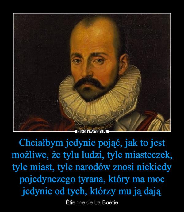 Chciałbym jedynie pojąć, jak to jest możliwe, że tylu ludzi, tyle miasteczek, tyle miast, tyle narodów znosi niekiedy pojedynczego tyrana, który ma moc jedynie od tych, którzy mu ją dają – Étienne de La Boétie