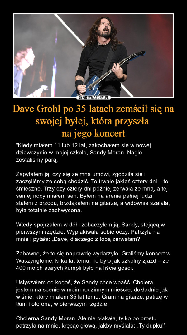 """Dave Grohl po 35 latach zemścił się na swojej byłej, która przyszła na jego koncert – """"Kiedy miałem 11 lub 12 lat, zakochałem się w nowej dziewczynie w mojej szkole, Sandy Moran. Nagle zostaliśmy parą.Zapytałem ją, czy się ze mną umówi, zgodziła się i zaczęliśmy ze sobą chodzić. To trwało jakieś cztery dni – to śmieszne. Trzy czy cztery dni później zerwała ze mną, a tej samej nocy miałem sen. Byłem na arenie pełnej ludzi, stałem z przodu, brzdąkałem na gitarze, a widownia szalała, była totalnie zachwycona.Wtedy spojrzałem w dół i zobaczyłem ją, Sandy, stojącą w pierwszym rzędzie. Wypłakiwała sobie oczy. Patrzyła na mnie i pytała: """"Dave, dlaczego z tobą zerwałam?Zabawne, że to się naprawdę wydarzyło. Graliśmy koncert w Waszyngtonie, kilka lat temu. To było jak szkolny zjazd – ze 400 moich starych kumpli było na liście gości.Usłyszałem od kogoś, że Sandy chce wpaść. Cholera, jestem na scenie w moim rodzinnym mieście, dokładnie jak w śnie, który miałem 35 lat temu. Gram na gitarze, patrzę w tłum i oto ona, w pierwszym rzędzie.Cholerna Sandy Moran. Ale nie płakała, tylko po prostu patrzyła na mnie, kręcąc głową, jakby myślała: """"Ty dupku!"""""""