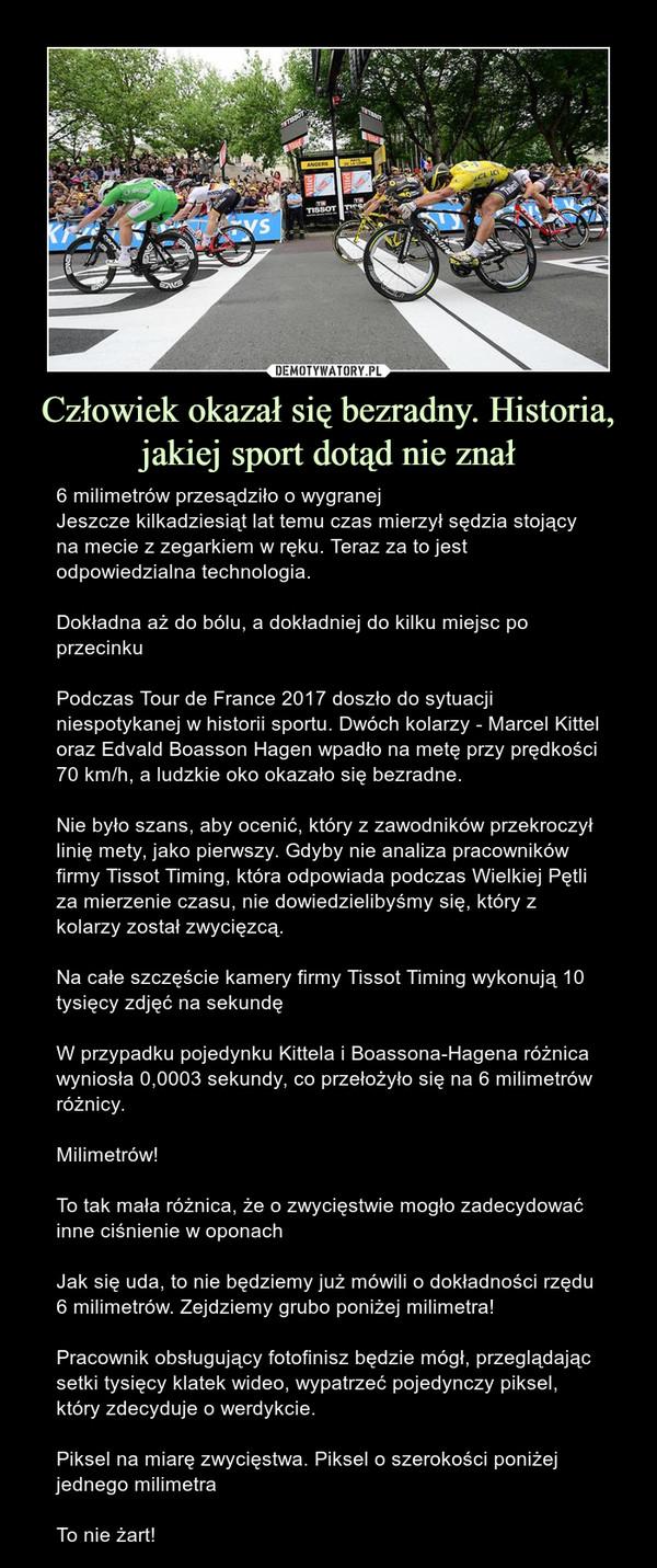 Człowiek okazał się bezradny. Historia, jakiej sport dotąd nie znał – 6 milimetrów przesądziło o wygranejJeszcze kilkadziesiąt lat temu czas mierzył sędzia stojący na mecie z zegarkiem w ręku. Teraz za to jest odpowiedzialna technologia.Dokładna aż do bólu, a dokładniej do kilku miejsc po przecinkuPodczas Tour de France 2017 doszło do sytuacji niespotykanej w historii sportu. Dwóch kolarzy - Marcel Kittel oraz Edvald Boasson Hagen wpadło na metę przy prędkości 70 km/h, a ludzkie oko okazało się bezradne.Nie było szans, aby ocenić, który z zawodników przekroczył linię mety, jako pierwszy. Gdyby nie analiza pracowników firmy Tissot Timing, która odpowiada podczas Wielkiej Pętli za mierzenie czasu, nie dowiedzielibyśmy się, który z kolarzy został zwycięzcą.Na całe szczęście kamery firmy Tissot Timing wykonują 10 tysięcy zdjęć na sekundęW przypadku pojedynku Kittela i Boassona-Hagena różnica wyniosła 0,0003 sekundy, co przełożyło się na 6 milimetrów różnicy.Milimetrów!To tak mała różnica, że o zwycięstwie mogło zadecydować inne ciśnienie w oponach Jak się uda, to nie będziemy już mówili o dokładności rzędu 6 milimetrów. Zejdziemy grubo poniżej milimetra!Pracownik obsługujący fotofinisz będzie mógł, przeglądając setki tysięcy klatek wideo, wypatrzeć pojedynczy piksel, który zdecyduje o werdykcie.Piksel na miarę zwycięstwa. Piksel o szerokości poniżej jednego milimetraTo nie żart!