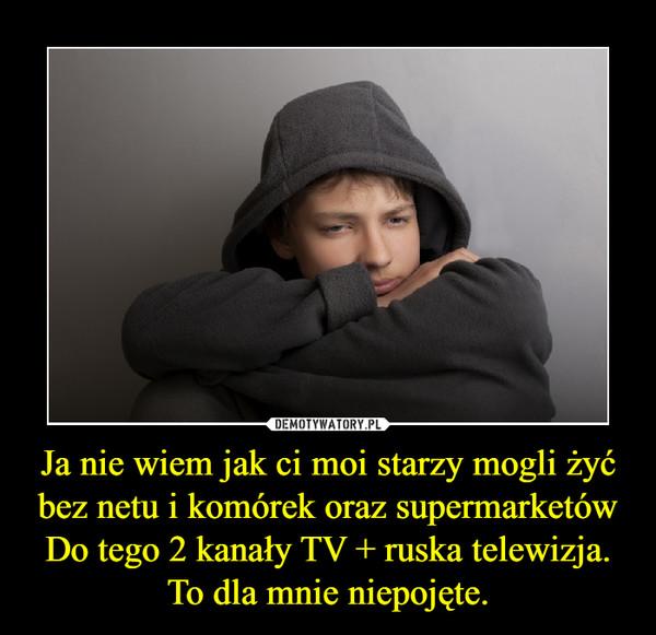Ja nie wiem jak ci moi starzy mogli żyć bez netu i komórek oraz supermarketówDo tego 2 kanały TV + ruska telewizja.To dla mnie niepojęte. –