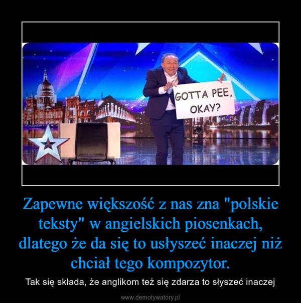 """Zapewne większość z nas zna """"polskie teksty"""" w angielskich piosenkach, dlatego że da się to usłyszeć inaczej niż chciał tego kompozytor. – Tak się składa, że anglikom też się zdarza to słyszeć inaczej"""