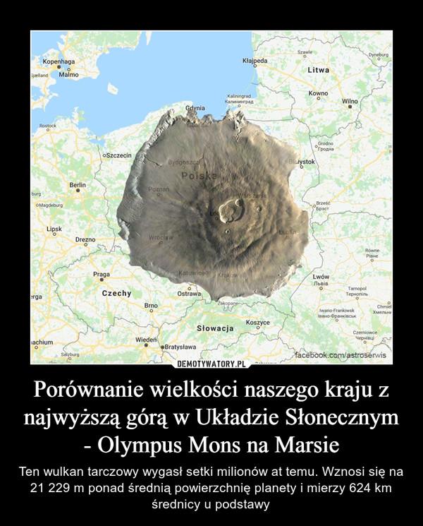Porównanie wielkości naszego kraju z najwyższą górą w Układzie Słonecznym - Olympus Mons na Marsie – Ten wulkan tarczowy wygasł setki milionów at temu. Wznosi się na 21 229 m ponad średnią powierzchnię planety i mierzy 624 km średnicy u podstawy