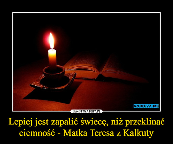 Lepiej jest zapalić świecę, niż przeklinać ciemność - Matka Teresa z Kalkuty –