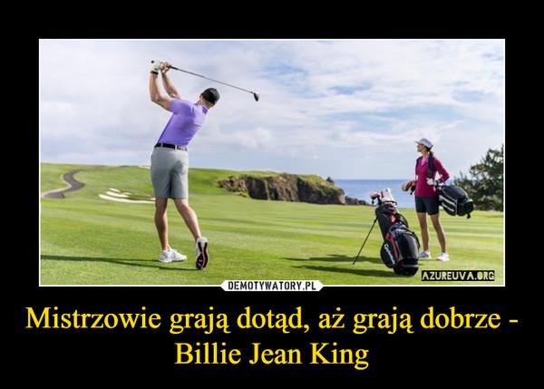 Mistrzowie grają dotąd, aż grają dobrze - Billie Jean King –