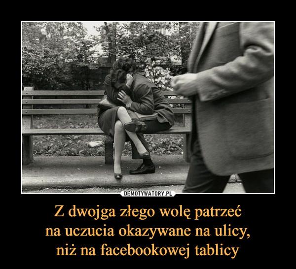 Z dwojga złego wolę patrzećna uczucia okazywane na ulicy,niż na facebookowej tablicy –