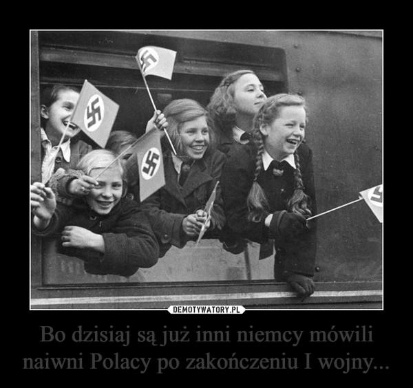 Bo dzisiaj są już inni niemcy mówili naiwni Polacy po zakończeniu I wojny... –