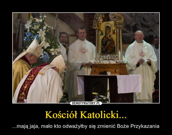 Kościół Katolicki... – ...mają jaja, mało kto odważyłby się zmienić Boże Przykazania