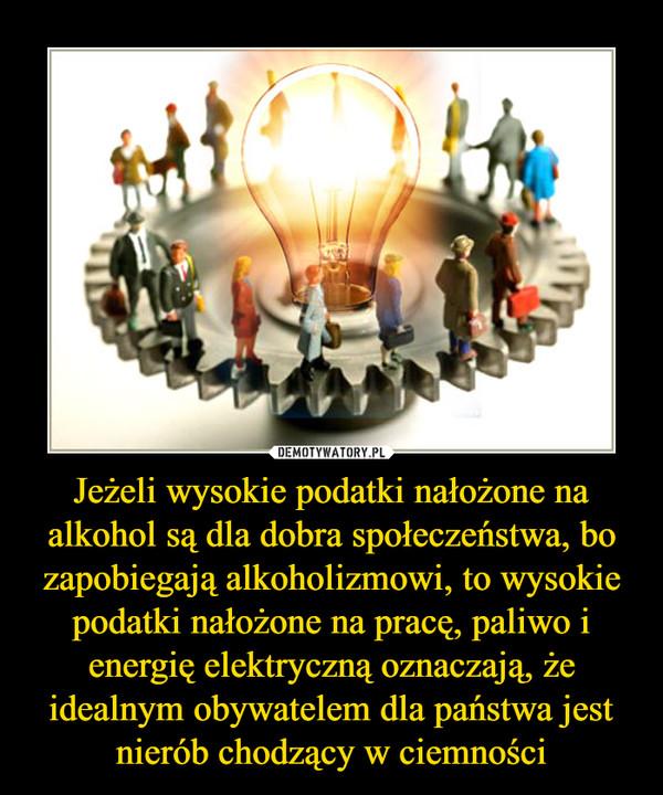 Jeżeli wysokie podatki nałożone na alkohol są dla dobra społeczeństwa, bo zapobiegają alkoholizmowi, to wysokie podatki nałożone na pracę, paliwo i energię elektryczną oznaczają, że idealnym obywatelem dla państwa jest nierób chodzący w ciemności –