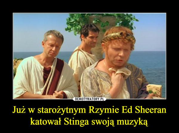 Już w starożytnym Rzymie Ed Sheeran katował Stinga swoją muzyką –