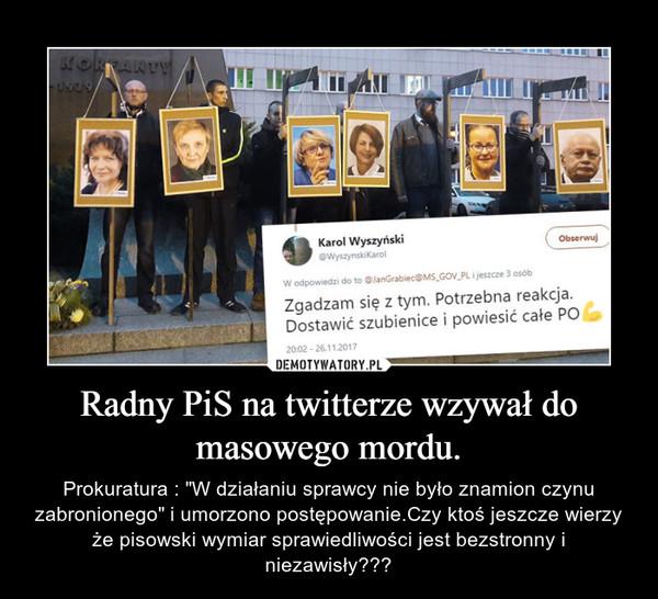 """Radny PiS na twitterze wzywał do masowego mordu. – Prokuratura : """"W działaniu sprawcy nie było znamion czynu zabronionego"""" i umorzono postępowanie.Czy ktoś jeszcze wierzy że pisowski wymiar sprawiedliwości jest bezstronny i niezawisły???"""