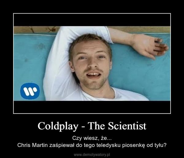 Coldplay - The Scientist – Czy wiesz, że...Chris Martin zaśpiewał do tego teledysku piosenkę od tyłu?