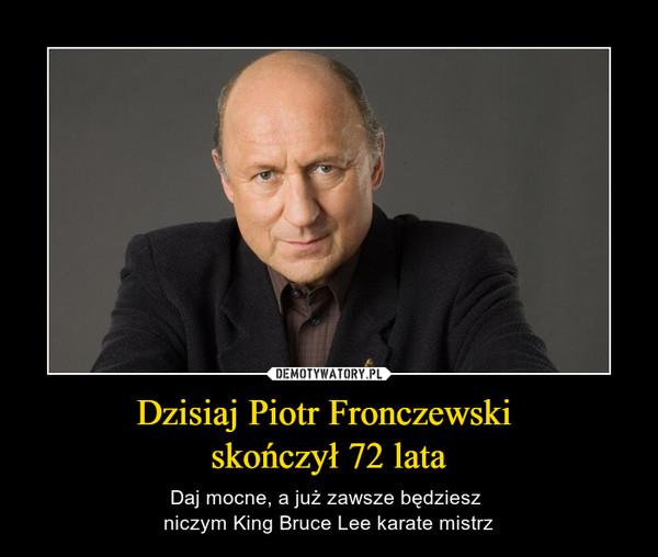 Dzisiaj Piotr Fronczewski skończył 72 lata – Daj mocne, a już zawsze będziesz niczym King Bruce Lee karate mistrz