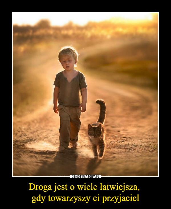 Droga jest o wiele łatwiejsza, gdy towarzyszy ci przyjaciel –
