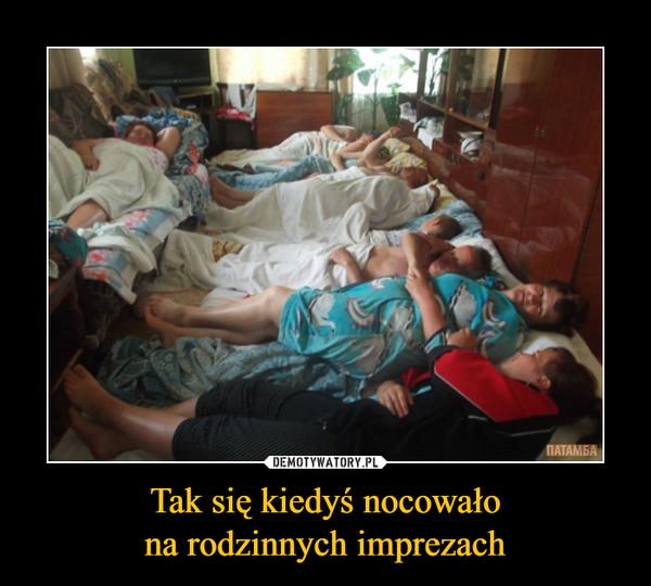 Tak się kiedyś nocowałona rodzinnych imprezach –