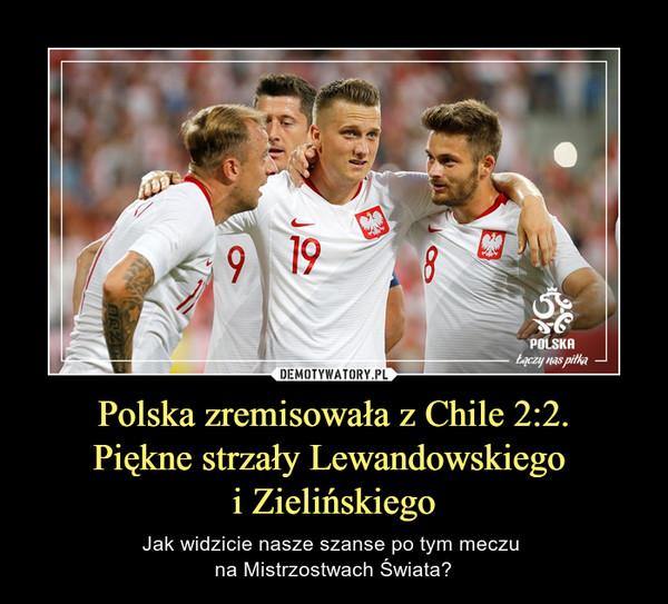 Polska zremisowała z Chile 2:2.Piękne strzały Lewandowskiego i Zielińskiego – Jak widzicie nasze szanse po tym meczu na Mistrzostwach Świata?