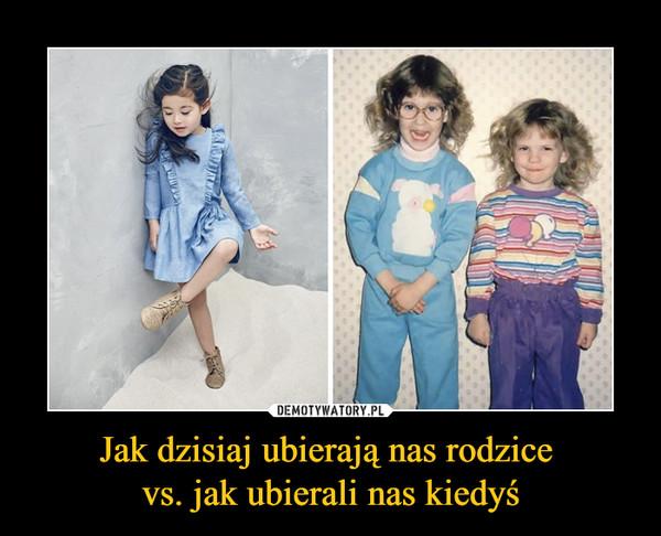 Jak dzisiaj ubierają nas rodzice vs. jak ubierali nas kiedyś –