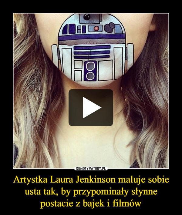 Artystka Laura Jenkinson maluje sobie usta tak, by przypominały słynne postacie z bajek i filmów –