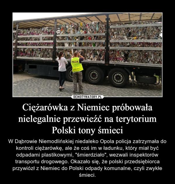 """Ciężarówka z Niemiec próbowała nielegalnie przewieźć na terytorium Polski tony śmieci – W Dąbrowie Niemodlińskiej niedaleko Opola policja zatrzymała do kontroli ciężarówkę, ale że coś im w ładunku, który miał być odpadami plastikowymi, """"śmierdziało"""", wezwali inspektorów transportu drogowego. Okazało się, że polski przedsiębiorca przywiózł z Niemiec do Polski odpady komunalne, czyli zwykłe śmieci."""