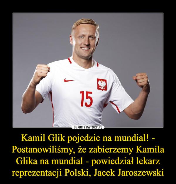 Kamil Glik pojedzie na mundial! - Postanowiliśmy, że zabierzemy Kamila Glika na mundial - powiedział lekarz reprezentacji Polski, Jacek Jaroszewski –
