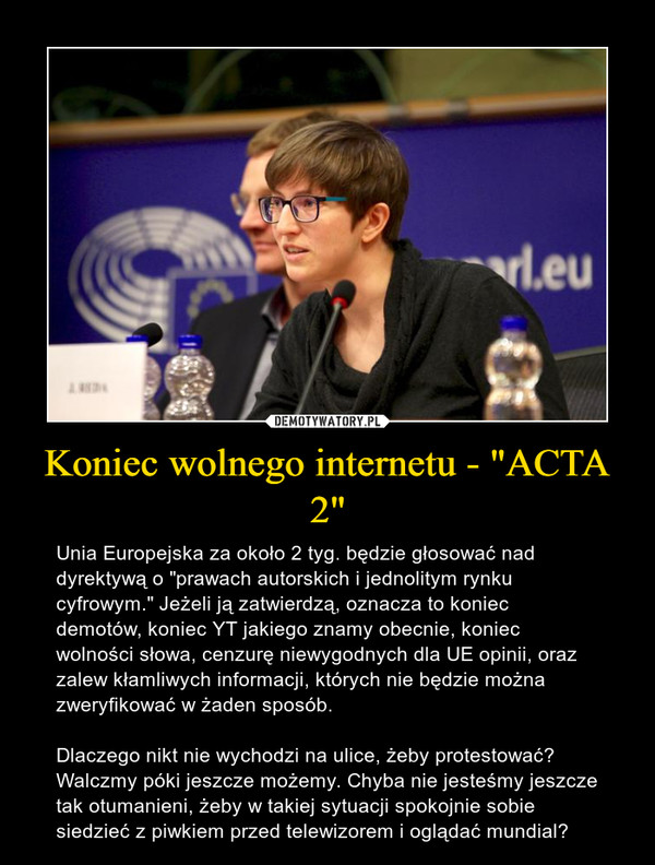 """Koniec wolnego internetu - """"ACTA 2"""" – Unia Europejska za około 2 tyg. będzie głosować nad  dyrektywą o """"prawach autorskich i jednolitym rynku cyfrowym."""" Jeżeli ją zatwierdzą, oznacza to koniec demotów, koniec YT jakiego znamy obecnie, koniec wolności słowa, cenzurę niewygodnych dla UE opinii, oraz zalew kłamliwych informacji, których nie będzie można zweryfikować w żaden sposób. Dlaczego nikt nie wychodzi na ulice, żeby protestować? Walczmy póki jeszcze możemy. Chyba nie jesteśmy jeszcze tak otumanieni, żeby w takiej sytuacji spokojnie sobie siedzieć z piwkiem przed telewizorem i oglądać mundial?"""