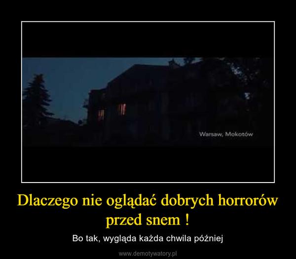 Dlaczego nie oglądać dobrych horrorów przed snem ! – Bo tak, wygląda każda chwila później