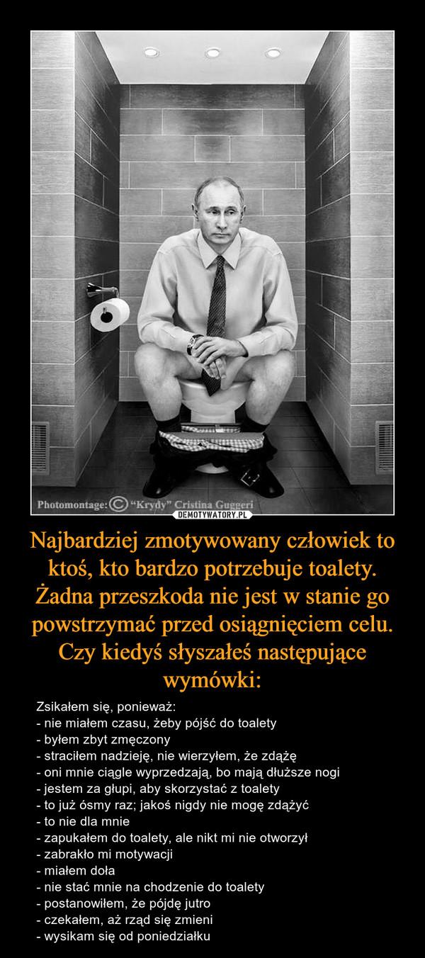Najbardziej zmotywowany człowiek to ktoś, kto bardzo potrzebuje toalety. Żadna przeszkoda nie jest w stanie go powstrzymać przed osiągnięciem celu.Czy kiedyś słyszałeś następujące wymówki: – Zsikałem się, ponieważ:- nie miałem czasu, żeby pójść do toalety- byłem zbyt zmęczony- straciłem nadzieję, nie wierzyłem, że zdążę- oni mnie ciągle wyprzedzają, bo mają dłuższe nogi- jestem za głupi, aby skorzystać z toalety- to już ósmy raz; jakoś nigdy nie mogę zdążyć- to nie dla mnie- zapukałem do toalety, ale nikt mi nie otworzył- zabrakło mi motywacji- miałem doła- nie stać mnie na chodzenie do toalety- postanowiłem, że pójdę jutro- czekałem, aż rząd się zmieni- wysikam się od poniedziałku