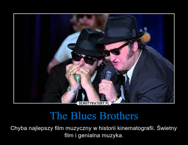 The Blues Brothers – Chyba najlepszy film muzyczny w historii kinematografii. Świetny film i genialna muzyka.