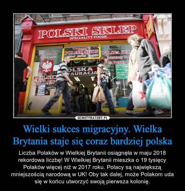 Wielki sukces migracyjny. Wielka Brytania staje się coraz bardziej polska – Liczba Polaków w Wielkiej Brytanii osiągnęła w maju 2018 rekordowa liczbę! W Wielkiej Brytanii mieszka o 19 tysięcy Polaków więcej niż w 2017 roku. Polacy są największą mniejszością narodową w UK! Oby tak dalej, może Polakom uda się w końcu utworzyć swoją pierwsza kolonię.